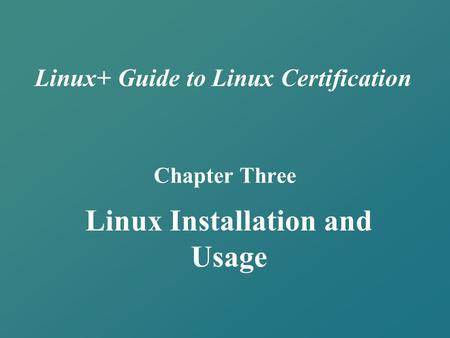 Linux+ Guide to Linux Certification Chapter Three Linux Installation and Usage.