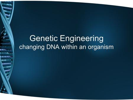 Genetic Engineering changing DNA within an organism.