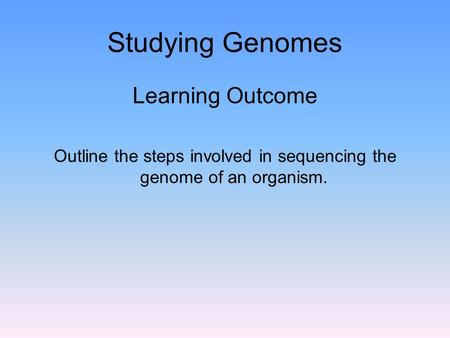 Studying Genomes Learning Outcome Outline the steps involved in sequencing the genome of an organism.