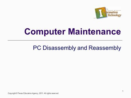 Computer Maintenance PC Disassembly and Reassembly 1 Copyright © Texas Education Agency, 2011. All rights reserved.