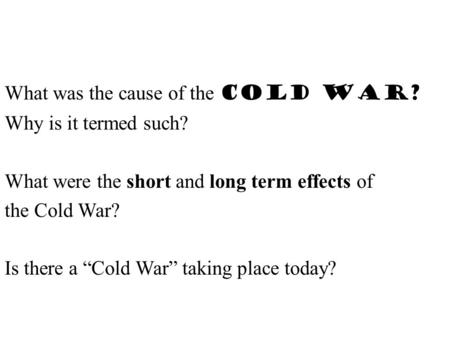"What was the cause of the Cold War? Why is it termed such? What were the short and long term effects of the Cold War? Is there a ""Cold War"" taking place."