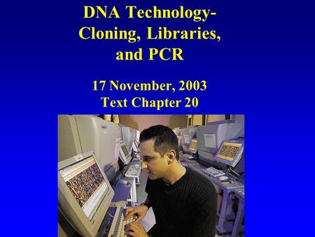 DNA Technology- Cloning, Libraries, and PCR 17 November, 2003 Text Chapter 20.