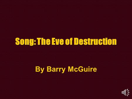 Song: The Eve of Destruction By Barry McGuire.
