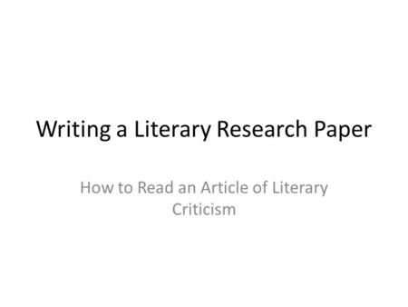 Writing a Literary Research Paper How to Read an Article of Literary Criticism.