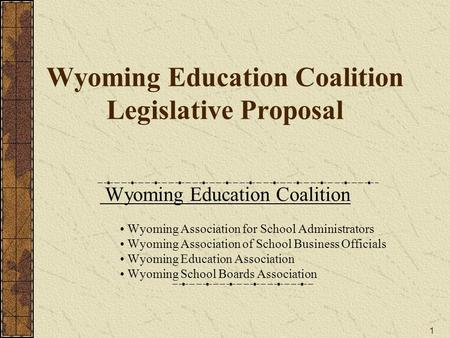 1 Wyoming Education Coalition Legislative Proposal Wyoming Education Coalition Wyoming Association for School Administrators Wyoming Association of School.