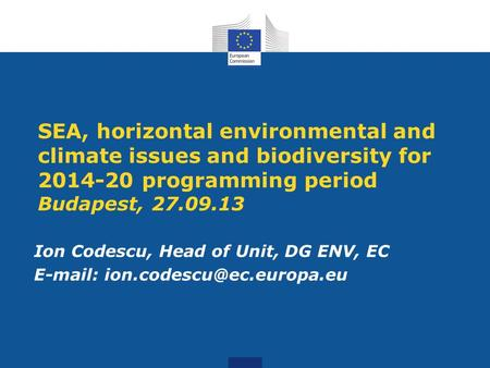 SEA, horizontal environmental and climate issues and biodiversity for 2014-20 programming period Budapest, 27.09.13 Ion Codescu, Head of Unit, DG ENV,