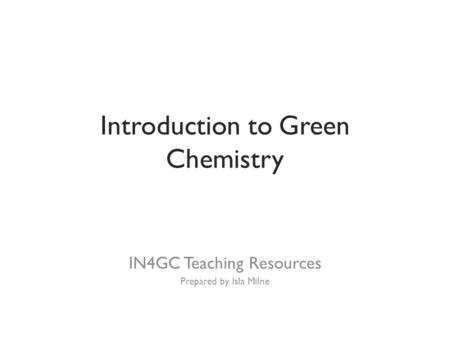 Introduction to Green <strong>Chemistry</strong> IN4GC Teaching Resources Prepared by Isla Milne.