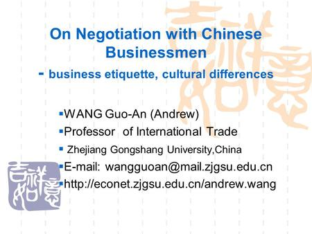 On Negotiation with Chinese Businessmen - <strong>business</strong> <strong>etiquette</strong>, cultural differences  WANG Guo-An (Andrew)  Professor of International Trade  Zhejiang.
