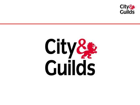 City & Guilds – 128 years young! Established 1878 Awarded Royal Charter in 1900 Not-for-profit – a registered charity Nearly 2 million learners in a year.