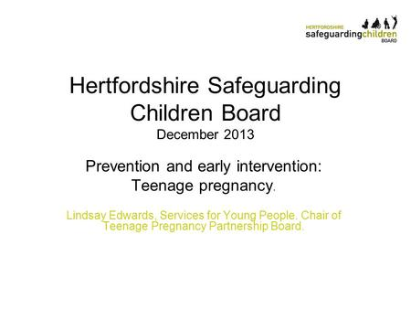Hertfordshire Safeguarding Children Board December 2013 Prevention and early intervention: Teenage pregnancy. Lindsay Edwards, Services for Young People.