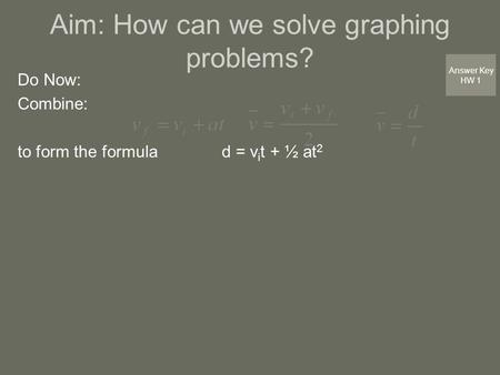 Aim: How can we solve graphing problems? Do Now: Combine: to form the formula d = v i t + ½ at 2 Answer Key HW 1.