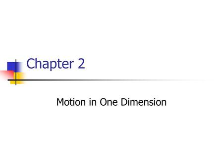 Chapter 2 Motion in One Dimension. Kinematics Describes motion while ignoring the agents that caused the motion For now, will consider motion in one dimension.