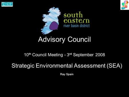 Advisory Council 10 th Council Meeting - 3 rd September 2008 Strategic Environmental Assessment (SEA) Ray Spain.