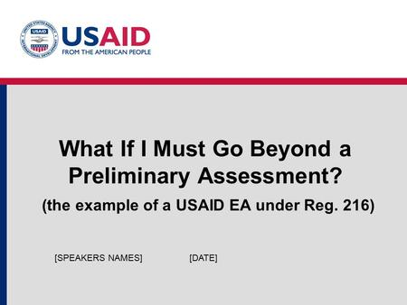 What If I Must Go Beyond a Preliminary Assessment? (the example of a USAID EA under Reg. 216) [DATE][SPEAKERS NAMES]