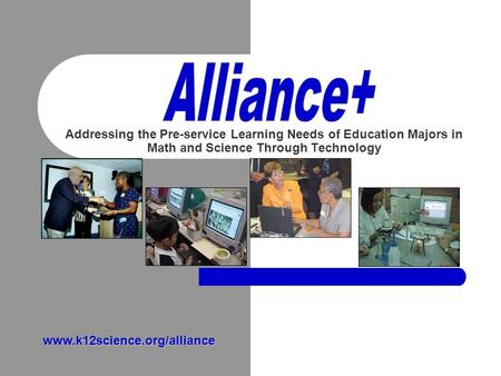 Addressing the Pre-service Learning Needs of Education Majors in Math and Science Through Technology www.k12science.org/alliance.