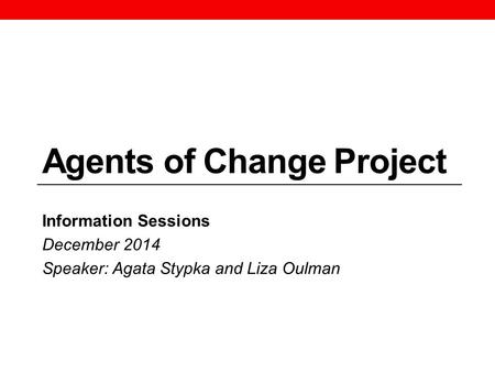 Agents of Change Project Information Sessions December 2014 Speaker: Agata Stypka and Liza Oulman.