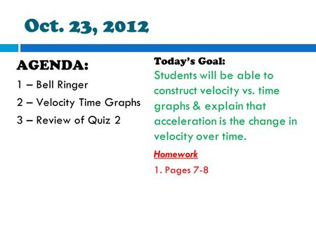 Oct. 23, 2012 AGENDA: 1 – Bell Ringer 2 – Velocity Time Graphs 3 – Review of Quiz 2 Today's Goal: Students will be able to construct velocity vs. time.