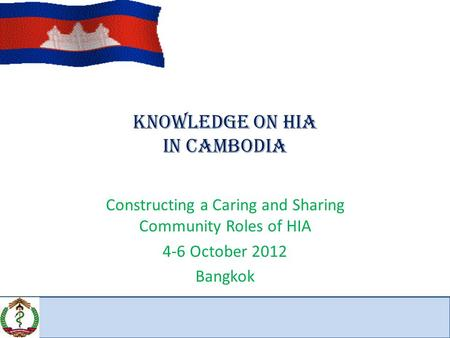 Knowledge on HIA IN CAMBODIA Constructing a Caring and Sharing Community Roles of HIA 4-6 October 2012 Bangkok.