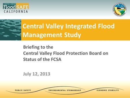 Briefing to the Central Valley Flood Protection Board on Status of the FCSA July 12, 2013 Central Valley Integrated Flood Management Study.