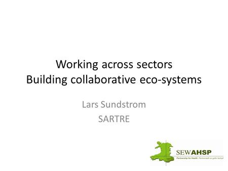 Working across sectors Building collaborative eco-systems Lars Sundstrom SARTRE.
