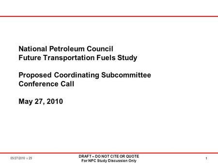05/27/2010 v.29 DRAFT – DO NOT CITE OR QUOTE For NPC Study Discussion Only 1 National Petroleum Council Future Transportation <strong>Fuels</strong> Study Proposed Coordinating.