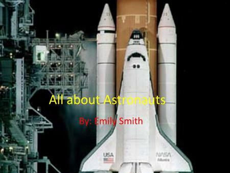 All about Astronauts By: Emily Smith. Astronauts Requirements Each crew of each launched spacecraft is made up of astronauts or cosmonauts, they are drawn.