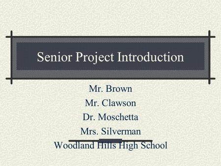 Senior Project Introduction Mr. Brown Mr. Clawson Dr. Moschetta Mrs. Silverman Woodland Hills High School.