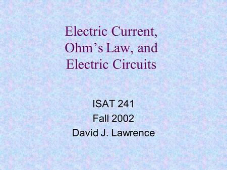 Electric Current, Ohm's Law, and Electric Circuits ISAT 241 Fall 2002 David J. Lawrence.