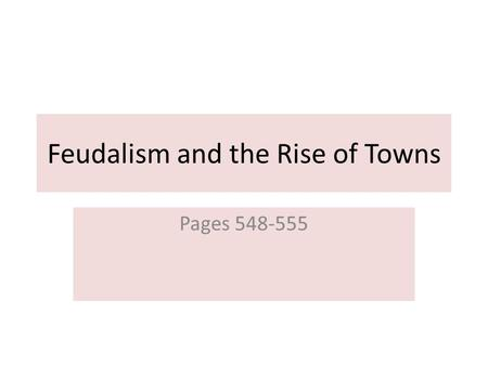 Feudalism and the Rise of Towns Pages 548-555. The Feudal Order When Charlemagne's empire fell, Europe no longer had a powerful central government. Nobles.