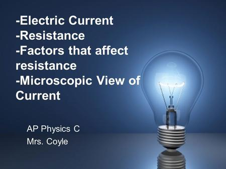 -Electric Current -Resistance -Factors that affect resistance -Microscopic View of Current AP Physics C Mrs. Coyle.