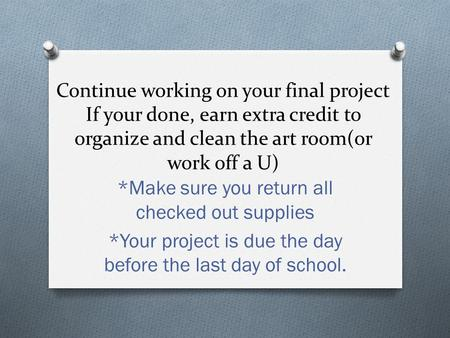 Continue working on your final project If your done, earn extra credit to organize and clean the art room(or work off a U) *Make sure you return all checked.