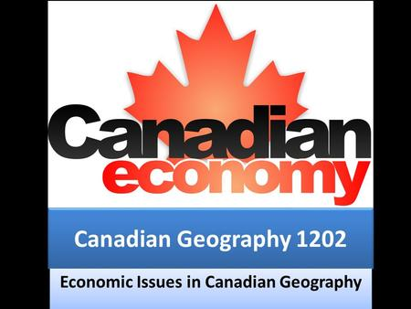 Canadian Geography 1202 Economic Issues in Canadian Geography.