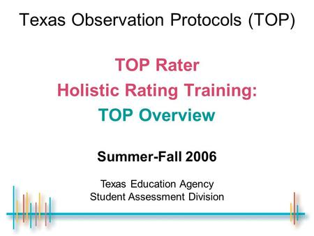 Texas Observation Protocols (TOP) TOP Rater Holistic Rating Training: TOP Overview Summer-Fall 2006 Texas Education Agency Student Assessment Division.