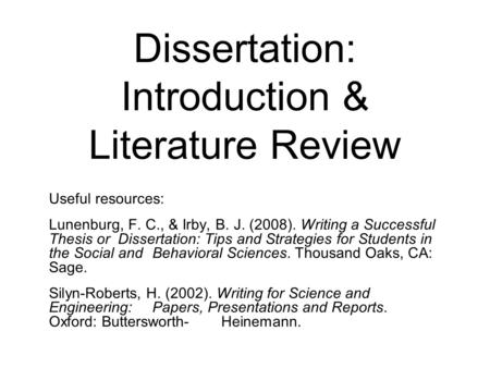 Dissertation: Introduction & Literature Review Useful resources: Lunenburg, F. C., & Irby, B. J. (2008). Writing a Successful Thesis or Dissertation: Tips.