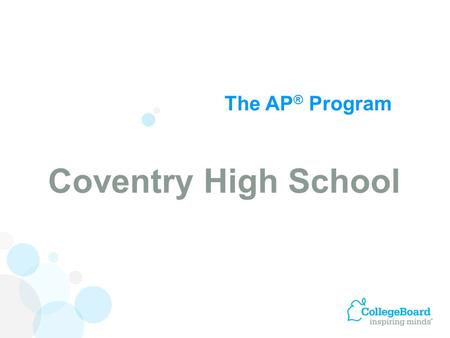 The AP ® Program Coventry High School. Advanced Placement Program ® (AP ® ) courses are college-level courses offered in high school. AP courses reflect.