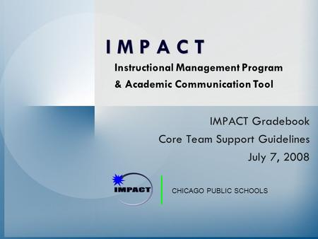 CHICAGO PUBLIC SCHOOLS IMPACT Gradebook Core Team Support Guidelines July 7, 2008 Instructional Management Program & Academic Communication Tool I M P.