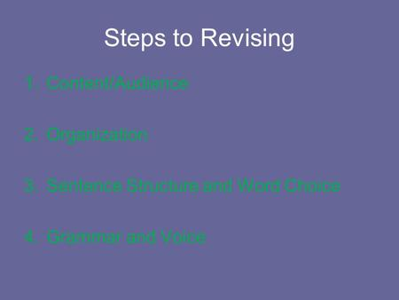 Steps to Revising 1.Content/Audience 2.Organization 3.Sentence Structure and Word Choice 4.Grammar and Voice.