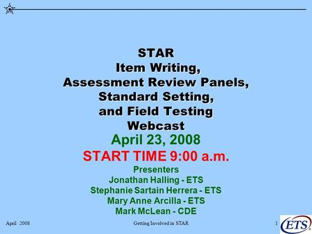 April 2008Getting Involved in STAR1 STAR Item Writing, Assessment Review Panels, Standard Setting, and Field Testing Webcast April 23, 2008 START TIME.