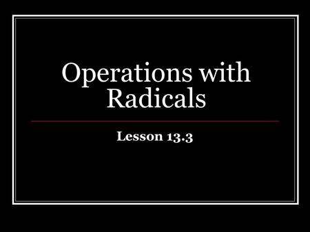 Operations with Radicals Lesson 13.3. 43210 In addition to level 3.0 and above and beyond what was taught in <strong>class</strong>, the student may: · Make connection.
