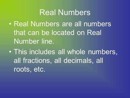 Real Numbers Real Numbers are all numbers that can be located on Real Number line. This includes all whole numbers, all fractions, all decimals, all roots,