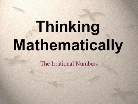 Thinking Mathematically The Irrational Numbers. The set of irrational numbers is the set of number whose decimal representations are neither terminating.