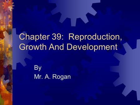 Chapter 39: Reproduction, Growth And Development By Mr. A. Rogan.