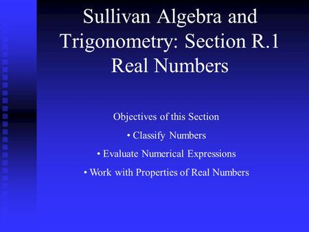 Sullivan Algebra and Trigonometry: Section R.1 Real Numbers Objectives of this Section Classify Numbers Evaluate Numerical Expressions Work with Properties.