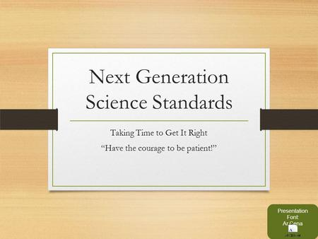 "Next Generation Science Standards Taking Time to Get It Right ""Have the courage to be patient!"" Presentation Font: Ar Cena."
