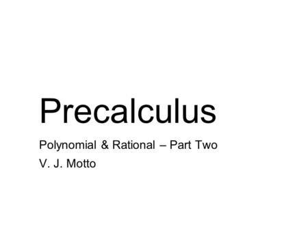 Precalculus Polynomial & Rational – Part Two V. J. Motto.