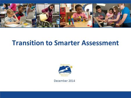 Transition to Smarter Assessment December 2014. Why did Delaware need new academic standards?