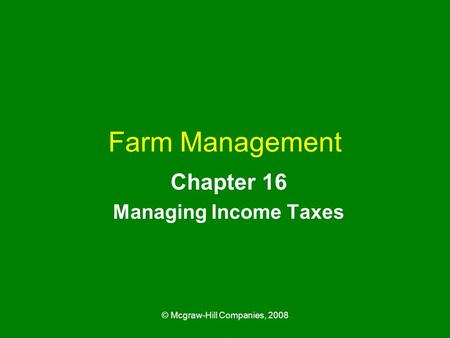© Mcgraw-Hill Companies, 2008 Farm <strong>Management</strong> Chapter 16 <strong>Managing</strong> Income Taxes.