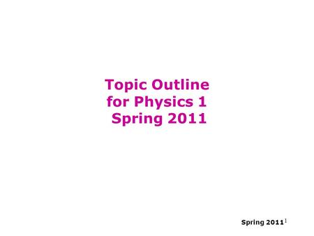Spring 2011 1 Topic Outline for Physics 1 Spring 2011.