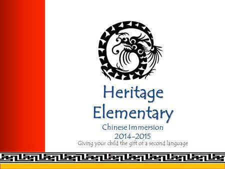 Heritage Elementary Heritage Elementary Chinese Immersion 2014-2015 Giving your child the gift of a second language.