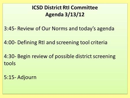 ICSD District RtI Committee Agenda 3/13/12 3:45- Review of Our Norms and today's agenda 4:00- Defining RtI and screening tool criteria 4:30- Begin review.